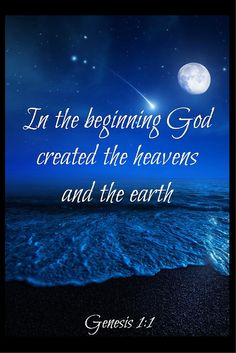 In the beginning God created the heavens and the earth. [Genesis 1:1]