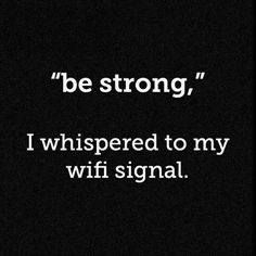 Be Strong. I whispered to my wifi signal