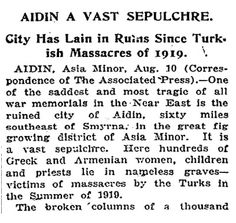 AIDIN A VAST SEPULCHRE. CITY HAS LAIN IN RUINS SINCE TURKISH MASSACRES OF 1919. The New York Times, 29 August 1921. http://greek-genocide.net/index.php/bibliography/newspapers/216-29-aug-1921-aidin-a-vast-sepulchre-new-york-times