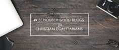 Today we're pleased to present a list of 49 blogs that regularly advocate for the egalitarian viewpoint along a list of other notable sitesto explore.