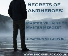 Secrets of AntiHero: Master Villains or Master Heroes?  Crafting Villains #3  visit: www.sachablack.co.uk for writing tips, hints, advice, writing inspiration, author promos and much more