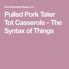 Pulled Pork Tater Tot Casserole - The Syntax of Things