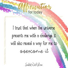 I trust that when the universe presents me with a challenge it will also reveal a way for me to overcome it