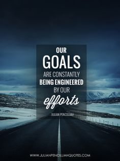 Our goals are constantly being engineered by our efforts. Julian Pencilliah