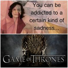 Game of Thrones-- You can be addicted to a certain kind of sadness....