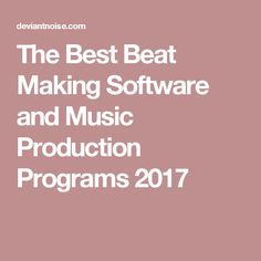 The Best Beat Making Software and Music Production Programs 2017