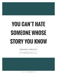 Image result for you can't hate someone whose story you know
