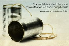 If only we listened with the same passion that we feel about being heard. - Harriet Lerner on ordinarycourage.com