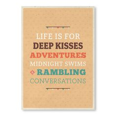 Life is for deep kisses, adventures, midnight swims, and rambling conversations