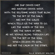 One ship drives east and another drives west, With the selfsame winds that blow. 'Tis the set of the sails, and not the gales Which tells us the way to go. Like the winds of the sea are the ways of fate, As we voyage along through life: 'Tis the set of the soul which decides its goal, And not the calm or the strife.