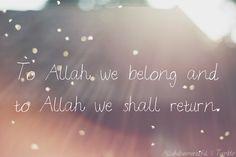 To Allah We Belong  To Allah we belong and to Allah we shall return. (Surat al-Baqarah 2:156)