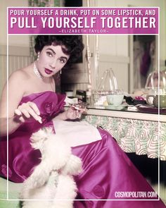 """""""Pour yourself a drink, put on some lipstick, and pull yourself together."""" -Elizabeth Taylor"""