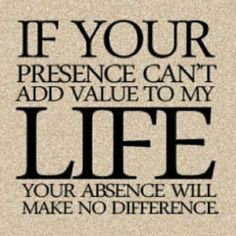 If your presence can't add value to my life your absence will make no difference