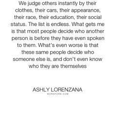 """Ashly Lorenzana - """"We judge others instantly by their clothes, their cars, their appearance, their race,..."""". life, people, self-awareness, judgement, opinions, impressions"""