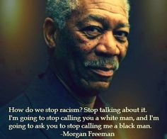 How do we stop racism ? STOP TALKING ABOUT IT! I'm going to stop calling you a white man, and I'm going to ask you to stop calling me a black man. Morgan Freeman Zitate, Morgan Freeman Quotes, Quotable Quotes, Motivational Quotes, Inspirational Quotes, Great Quotes, Quotes To Live By, Awesome Quotes, Rose Hill Designs