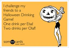 I challenge my friends to a Halloween Drinking Game! One drink per Elsa! Two drinks per Olaf! | I think I would have had at least 4 drinks