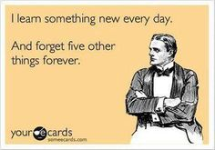 Ecard: I learn something new every day. And forget five other things forever.