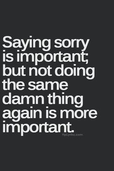 """Sorry"" isn't an apology until you repent, sinner! LOL ;oP Just kidding, everyone - Cool your heels."