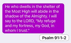 "Psalm 91:1-2: He who dwells in the shelter of the Most High will abide in the shadow of the Almighty. I will say to the LORD, ""My refuge and my fortress, my God, in whom I trust."""