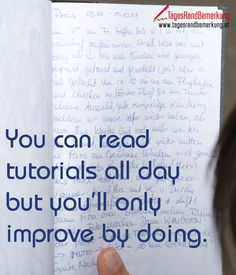 You can read tutorials all day but youll only improve by doing. #QuoteOfTheDay #ZitatDesTages #TagesRandBemerkung #TRB #Zitate #Quotes