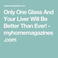 Only One Glass And Your Liver Will Be Better Than Ever! - myhomemagazines.com