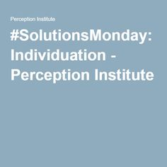 #SolutionsMonday: Individuation - Perception Institute