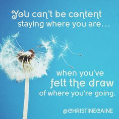 You can't be content where you are when you've felt the draw of where you're going.