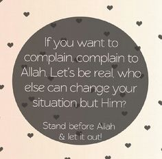 "ISLAMIC Quote: ""If you want to complain, complain to Allah.  Let's be real, who else can change your situation but Him? - Stand before Allah  let it out!"" _____________________________ Reposted by Dr. Veronica Lee, DNP (Depew/Buffalo, NY, US)"