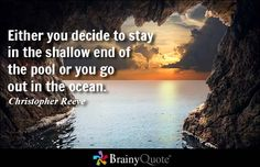 Either you decide to stay in the shallow end of the pool or you go out in the ocean. - Christopher Reeve
