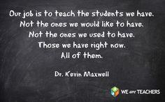 """""""Nosso trabalho é ensinar os alunos que temos. Não os que gostaríamos de ter. Não os que tínhamos no passado. Estes que temos agora. Todos eles."""
