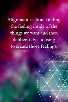 Success Quotes: QUOTATION – Image : As the quote says – Description Alignment is about finding the feeling inside of the things we want and then deliberating choosing to create those feelings.