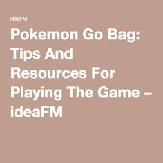 Pokemon Go Bag: Tips And Resources For Playing The Game – ideaFM