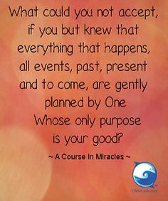 """""""What could you not accept, if you but knew that everything that happens, all events, past, present, and to come, are gently planned by One Whose only purpose is your good?"""" -- A Course in Miracles"""
