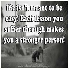 Life isn't meant to be easy! Each lesson you suffer through makes you a stronger person!