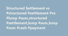 Structured Settlement vs #structured #settlement #vs #lump #sum,structured #settlement,lump #sum,lump #sum #cash #payment http://alabama.remmont.com/structured-settlement-vs-structured-settlement-vs-lump-sumstructured-settlementlump-sumlump-sum-cash-payment/  After you're awarded compensation in a personal injury case, you can choose to keep the structured settlement or sell it for a lump sum cash payment. There are pros and cons to both approaches. The answer to the structured settlement…