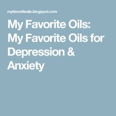 My Favorite Oils: My Favorite Oils for Depression & Anxiety