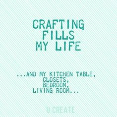 CRAFTING FILLS MY LIFE... and my kitchen table, closets, bedroom, living room... (It's gotta be hard to live with me!)