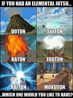 Naruto elemental jutsu!!! :)  doton-earth, suiton-water, katon-fire, fuuton-wind, raiton-lighting, mokuton-wood.