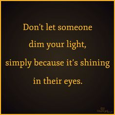 Don't let someone dim your light, simply because it's shining in their eyes