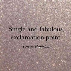 """Single and fabulous, exclamation point."" — Carrie Bradshaw"