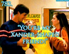 """You're my Xander-shaped friend!""   See what happens when you go out for cheerleading?  It must be the bracelet."