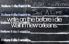 "Writing on the ""before I die"" wall in New Orleans will be something else to do in that beautiful city"