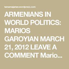 ARMENIANS IN WORLD POLITICS: MARIOS GAROYIAN  MARCH 21, 2012 LEAVE A COMMENT  Marios Garoyian, born May 31, 1961, is aCypriot-Armenianpolitician. He has been President of theDemocratic Partysince 2006.    Garoyian was born in Nicosia. He studiedpolitical scienceat theUniversity of Perugia. He has a son and daughter andspeaks Greek, English, Italian and Spanish fluently.