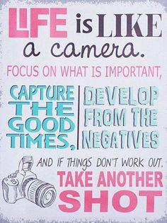 Life is like a camera: Focus on what is important, capture the good times, develop from the negatives and if things don't work out, take another shot.