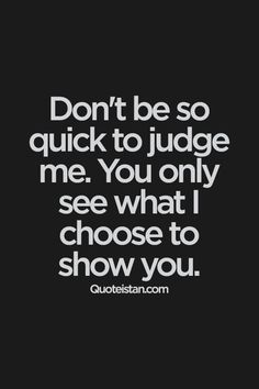 Don't be so quick to me. You only see what I choose to show you. Don't be so quick to judge me. You only see what I choose to show you. Motivacional Quotes, Great Quotes, Quotes To Live By, Funny Quotes, Inspirational Quotes, Insightful Quotes, Super Quotes, Change Quotes, Sad Sayings
