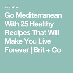 Go Mediterranean With 25 Healthy Recipes That Will Make You Live Forever | Brit + Co