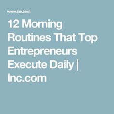 12 Morning Routines That Top Entrepreneurs Execute Daily | Inc.com