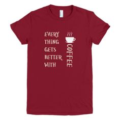 Every Thing Gets Better With Coffee - Women's -  American Apparel Tee Shirt Available at JustinCaseDeck.com