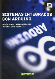 Sistemas Integrados con Arduino / José Rafael Lajara Vizcaíno, José Pelegrí Sebastiá. Marcombo, 2014