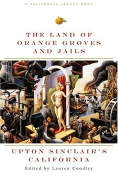 Land of Orange Groves and Jails: Upton Sinclair's California by Upton Sinclair, ed. Lauren Coodley